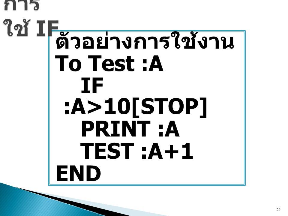 การใช้ IF ตัวอย่างการใช้งาน To Test :A IF :A>10[STOP] PRINT :A TEST :A+1 END